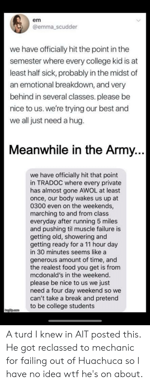 College, Food, and McDonalds: em  @emma _scudder  we have officially hit the point in the  semester where every college kid is at  least half sick, probably in the midst of  an emotional breakdown, and very  behind in several classes. please be  nice to us. we're trying our best and  we all just need a hug.  Meanwhile in the Army.  we have officially hit that point  in TRADOC where every private  has almost gone AWOL at least  once, our body wakes us up at  0300 even on the weekends  marching to and from class  everyday after running 5 miles  and pushing til muscle failure is  getting old, showering and  getting ready for a 11 hour day  in 30 minutes seems like a  generous amount of time, and  the realest food you get is from  mcdonald's in the weekend.  please be nice to us we just  need a four day weekend so we  can't take a break and pretend  to be college students A turd I knew in AIT posted this. He got reclassed to mechanic for failing out of Huachuca so I have no idea wtf he's on about.