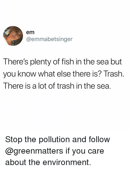 Funny, Trash, and Fish: em  @emmabetsinger  There's plenty of fish in the sea but  you know what else there is? Trash  There is a lot of trash in the sea. Stop the pollution and follow @greenmatters if you care about the environment.