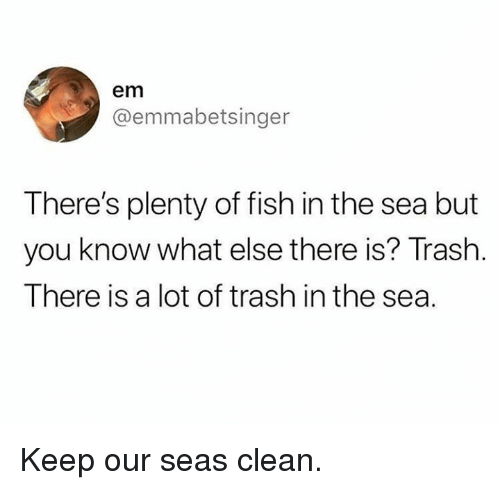 Dank, Trash, and Fish: em  @emmabetsinger  There's plenty of fish in the sea but  you know what else there is? Trash.  There is a lot of trash in the sea. Keep our seas clean.