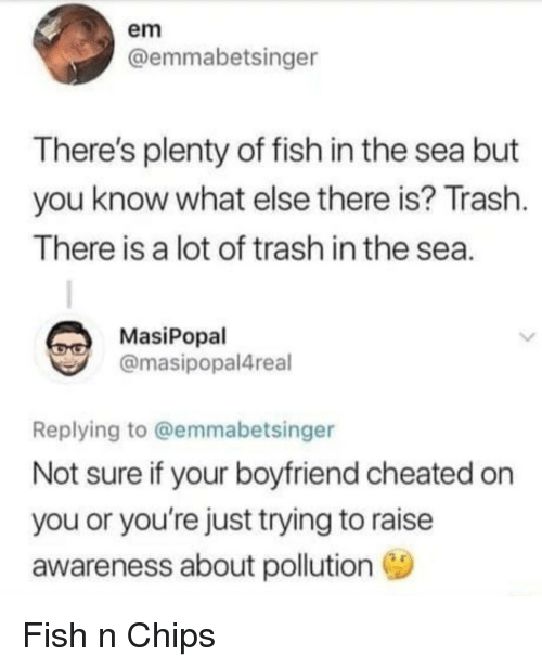 Trash, Fish, and Plenty of Fish: em  @emmabetsinger  There's plenty of fish in the sea but  you know what else there is? Trash  There is a lot of trash in the sea  MasiPopal  @masipopal4real  Replying to @emmabetsinger  Not sure if your boyfriend cheated on  you or you're just trying to raise  awareness about pollution Fish n Chips