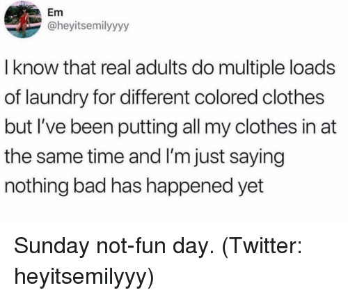 Bad, Clothes, and Laundry: Em  @heyitsemilyyyy  I know that real adults do multiple loads  of laundry for different colored clothes  but I've been putting all my clothes in at  the same time and I'm just saying  nothing bad has happened yet Sunday not-fun day. (Twitter: heyitsemilyyy)