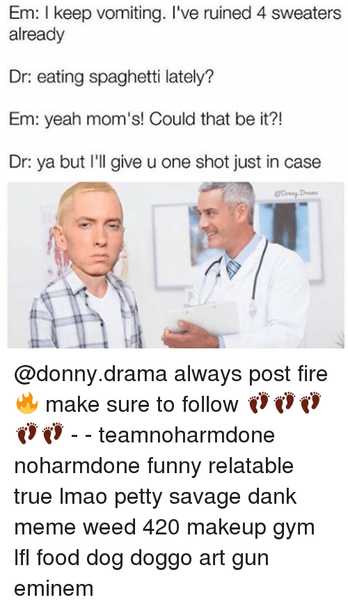 eating spaghetti: Em: I keep vomiting. I've ruined 4 sweaters  already  Dr: eating spaghetti lately?  Em: yeah mom's! Could that be it?!  Dr ya but I'll give u one shot just in case @donny.drama always post fire 🔥 make sure to follow 👣👣👣👣👣 - - teamnoharmdone noharmdone funny relatable true lmao petty savage dank meme weed 420 makeup gym lfl food dog doggo art gun eminem