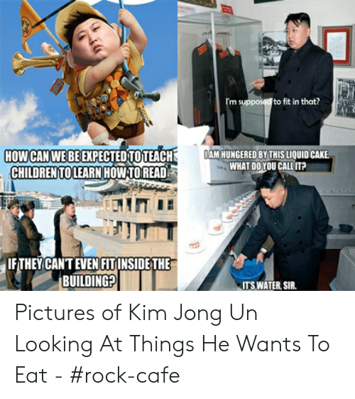 Kim Jong Un Looking At Things: em  I'm supposed to fit in that?  OAM HUNGERED BY THIS LIQUID CAKE  WHAT DOYOU CALL IT?  HOW CAN WE BE EXPECTEDTOTEACH  CHILDREN TO LEARN HOW TOREAD  IF THEY CAN'T EVEN FITINSIDE THE  BUILDING?  ITS WATER, SIR. Pictures of Kim Jong Un Looking At Things He Wants To Eat - #rock-cafe