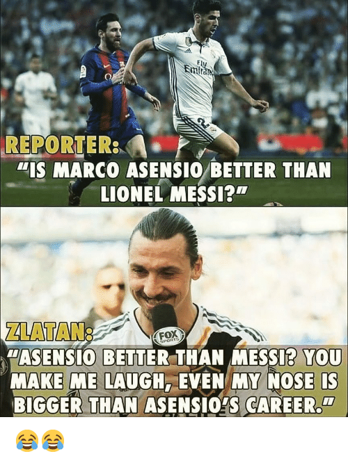 """Lionel Messi: Em  REPORTER  """"IS MARCO ASENSIO BETTER THAN  LIONEL MESSI?  ZLATAN:  """"ASENSIO BETTER THAN MESSI? YOU  MAKE ME LAUGH, EVEN MY NOSE IS  BIGGER THAN ASENSIOYS CAREER  FOX  PORTS  CI 😂😂"""