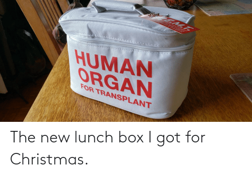 organ: EM.T.  HUMAN  ORGAN  FOR TRANSPLANT The new lunch box I got for Christmas.