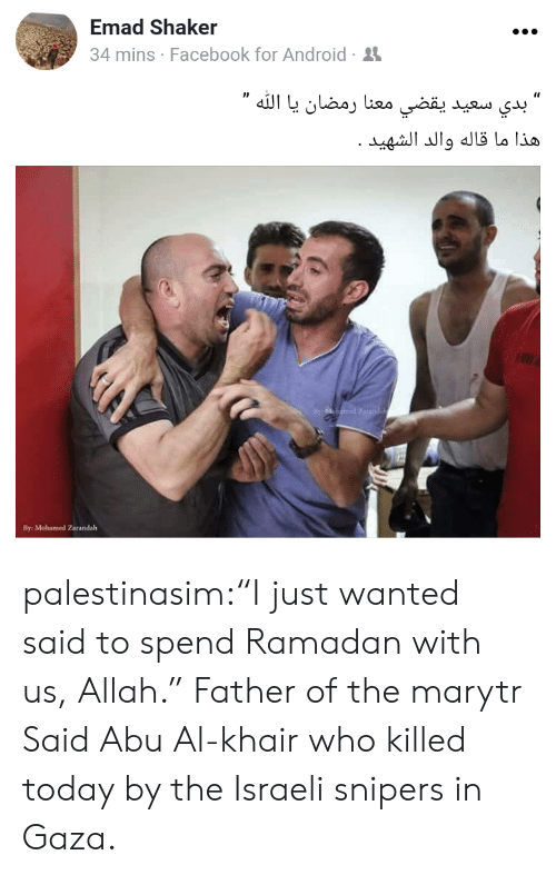 "Ramadan: Emad Shaker  4 mins Facebook for Android-  By: Mohamed Zarandalh palestinasim:""I just wanted said to spend Ramadan with us, Allah.""  Father of the marytr Said Abu Al-khair who killed today by the Israeli snipers in Gaza."