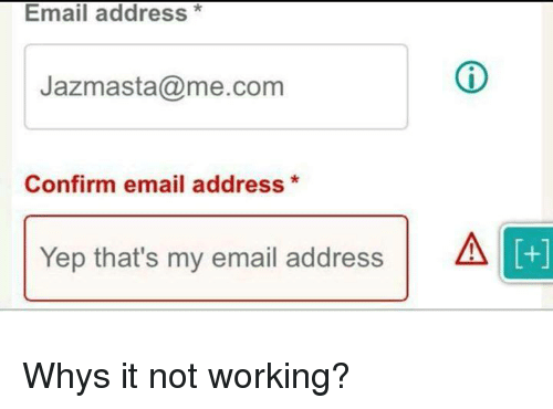 Me Com: Email address*  Jazmasta@me.com  Confirm email address*  Yep that's my email addressA  +] Whys it not working?