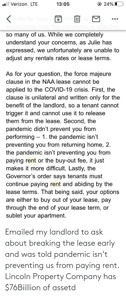 Lincoln: Emailed my landlord to ask about breaking the lease early and was told pandemic isn't preventing us from paying rent. Lincoln Property Company has $76Biillion of assetd