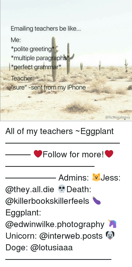 interweb: Emailing teachers be like.  Me  *polite greeting  *multiple paragraphs  perfect grammar  Teacher:  Sure  Sent from my iPhone  @fictionalnavy All of my teachers ~Eggplant —————————————–——— ❤️Follow for more!❤️ ——————————–—————— Admins: 🐱Jess: @they.all.die 💀Death: @killerbookskillerfeels 🍆Eggplant: @edwinwilke.photography 🦄Unicorn: @interweb.posts 🐶Doge: @lotusiaaa ——————————–——
