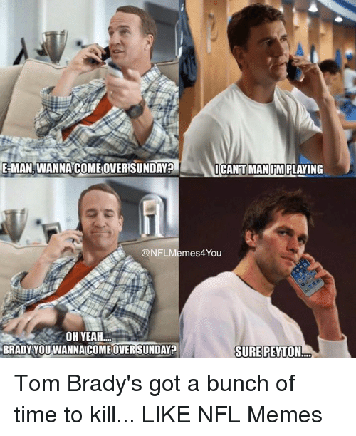 Time To Kill: EMAN WANNA COMEOVERISUNDAY?  ICANTT MAN IMRLAYING  @NFLM  mes4You  OH YEAH  SURE PEYTON  BRADY YOU OME OVER Tom Brady's got a bunch of time to kill...  LIKE NFL Memes
