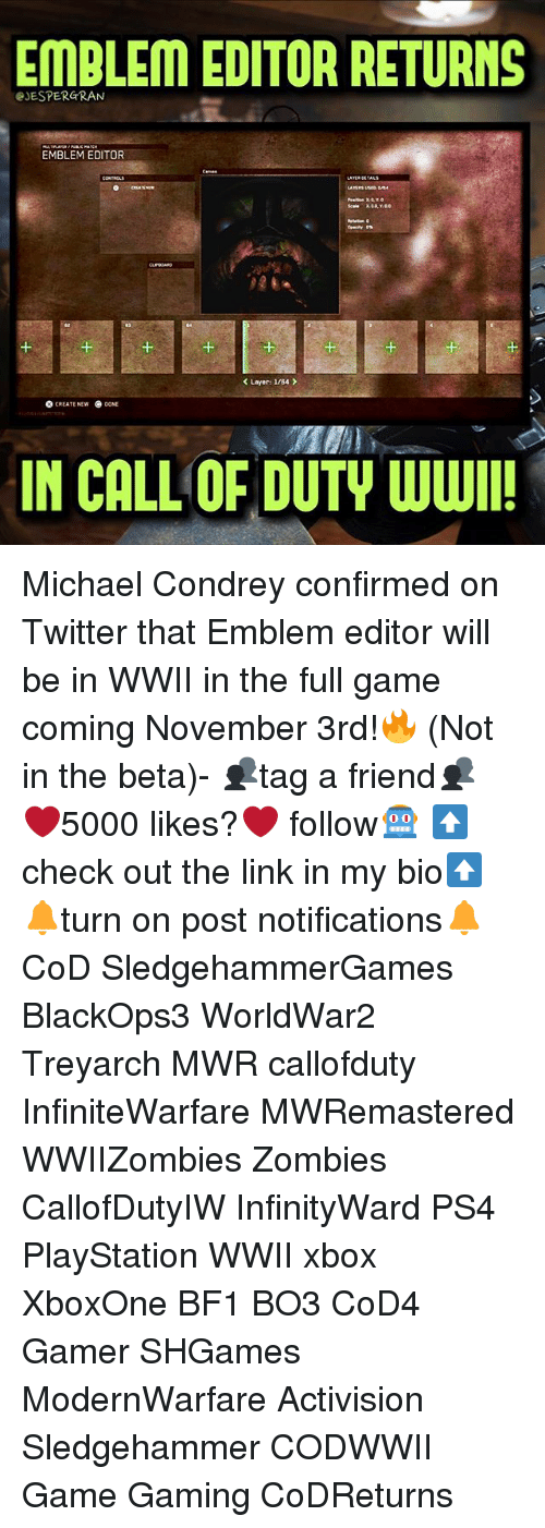 activision: EMBLEM EDITOR RETURNS  eJESPERGRAN  EMBLEM EDITOR  1  1  K Layer: I/B4  O CREATE NEW  NE  IN CALL OF DUTY WWI Michael Condrey confirmed on Twitter that Emblem editor will be in WWII in the full game coming November 3rd!🔥 (Not in the beta)- 👥tag a friend👥 ❤️5000 likes?❤️ follow🤖 ⬆️check out the link in my bio⬆️ 🔔turn on post notifications🔔 CoD SledgehammerGames BlackOps3 WorldWar2 Treyarch MWR callofduty InfiniteWarfare MWRemastered WWIIZombies Zombies CallofDutyIW InfinityWard PS4 PlayStation WWII xbox XboxOne BF1 BO3 CoD4 Gamer SHGames ModernWarfare Activision Sledgehammer CODWWII Game Gaming CoDReturns