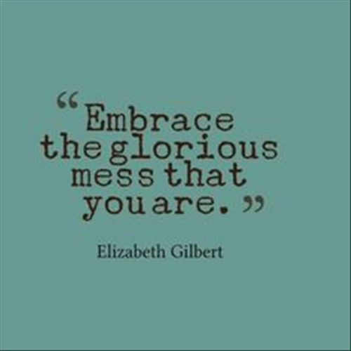 embrace: Embrace  the glor  ious  mess that  youare. >  Elizabeth Gilbert