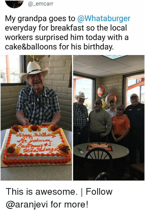 Whataburger: @_emcarr  My grandpa goes to @Whataburger  everyday for breakfast so the local  workers surprised him today with a  cake&balloons for his birthday. This is awesome.   Follow @aranjevi for more!
