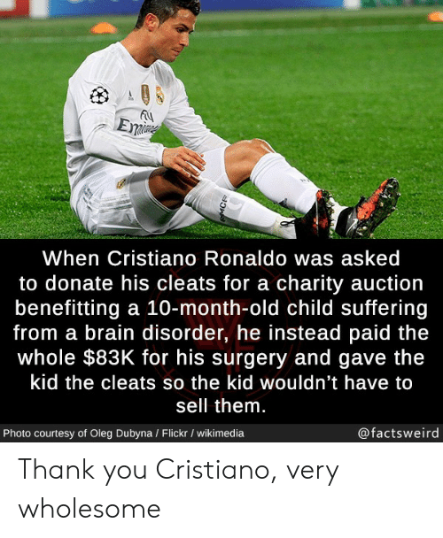 eme: Eme  When Cristiano Ronaldo was asked  to donate his cleats for a charity auction  benefitting a 10-month-old child suffering  from a brain disorder, he instead paid the  whole $83K for his surgery and gave the  kid the cleats so the kid wouldn't have to  sell them.  @factsweird  Photo courtesy of Oleg Dubyna / Flickr / wikimedia  MCR Thank you Cristiano, very wholesome