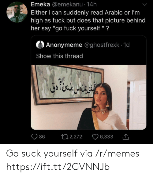 """Memes, Fuck, and Her: Emeka @emekanu 14h  Either i can suddenly read Arabic or I'm  high as fuck but does that picture behind  her say """"go fuck yourself"""" ?  Anonymeme @ghostfrexk 1d  Show this thread  ال ا متن دق  L12,272  86  6,333 Go suck yourself via /r/memes https://ift.tt/2GVNNJb"""