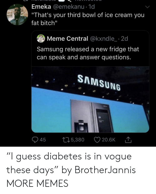 "of ice: Emeka @emekanu - 1d  ""That's your third bowl of ice cream you  fat bitch""  Meme Central @kxndle 2d  Samsung released a new fridge that  can speak and answer questions.  SAMSUNG  215,380  20.6K  45 ""I guess diabetes is in vogue these days"" by BrotherJannis MORE MEMES"
