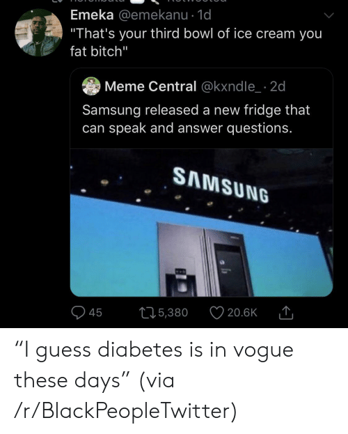 "of ice: Emeka @emekanu - 1d  ""That's your third bowl of ice cream you  fat bitch""  Meme Central @kxndle 2d  Samsung released a new fridge that  can speak and answer questions.  SAMSUNG  215,380  20.6K  45 ""I guess diabetes is in vogue these days"" (via /r/BlackPeopleTwitter)"