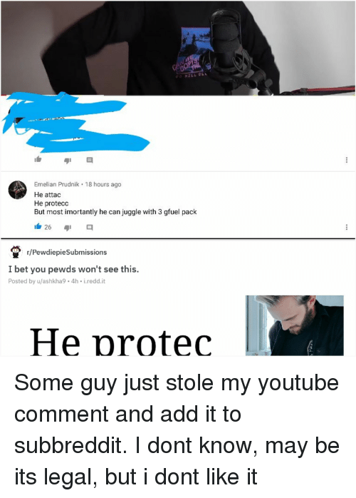 I Bet, youtube.com, and Add: Emelian Prudnik 18 hours ago  He attac  He protecc  But most imortantly he can juggle with 3 gfuel pack  26  r/PewdiepieSubmissions  I bet you pewds won't see this.  Posted by u/ashkha9 4h i.redd.it  He protec