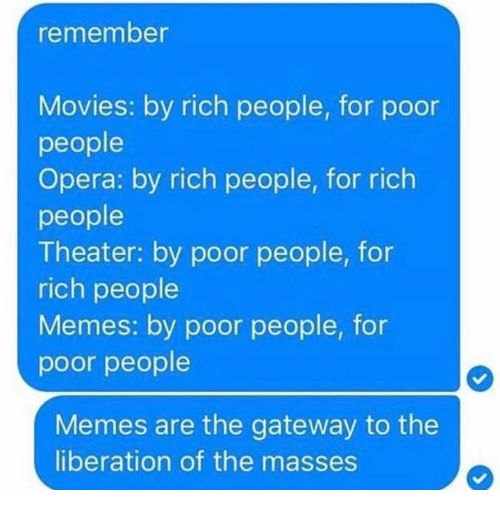Dank, Memes, and Movies: emember  Movies: by rich people, for poor  people  Opera: by rich people, for rich  people  Theater: by poor people, for  rich people  Memes: by poor people, for  poor people  Memes are the gateway to the  liberation of the masses