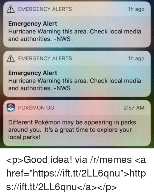 """Memes, Pokemon, and Good: EMERGENCY ALERTS  1h ago  Emergency Alert  Hurricane Warning this area. Check local media  and authorities. -NWS  EMERGENCY ALERTS  1h ago  Emergency Alert  Hurricane Warning this area. Check local media  and authorities. -NWS  POKEMON GO  2:57 AM  Different Pokémon may be appearing in parks  around you. It's a great time to explore your  local parks! <p>Good idea! via /r/memes <a href=""""https://ift.tt/2LL6qnu"""">https://ift.tt/2LL6qnu</a></p>"""