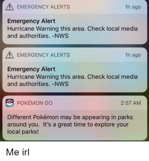 Pokemon, Hurricane, and Time: EMERGENCY ALERTS  1h ago  Emergency Alert  Hurricane Warning this area. Check local media  and authorities.-NWS  EMERGENCY ALERTS  1h ago  Emergency Alert  Hurricane Warning this area. Check local media  and authorities. -NWS  POKEMON GO  2:57 AM  Different Pokémon may be appearing in parks  around you. It's a great time to explore your  local parks! Me irl