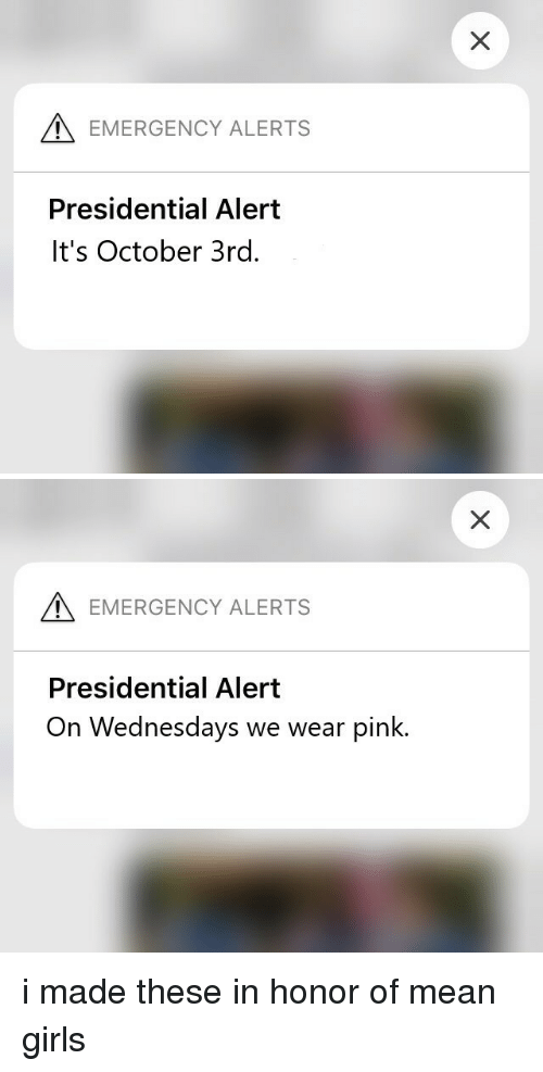 Mean Girls: EMERGENCY ALERTS  Presidential Alert  It's October 3rd.   EMERGENCY ALERTS  Presidential Alert  On Wednesdays we wear pink. i made these in honor of mean girls
