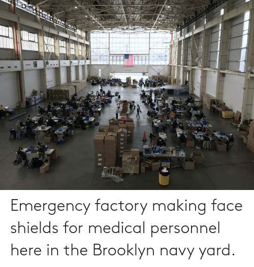 Brooklyn: Emergency factory making face shields for medical personnel here in the Brooklyn navy yard.