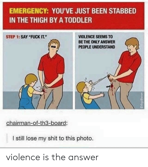 """Step 1: EMERGENCY: YOU'VE JUST BEEN STABBED  IN THE THIGH BY A TODDLER  VIOLENCE SEEMS TO  BE THE ONLY ANSWER  STEP 1: SAY """"FUCK IT.""""  PEOPLE UNDERSTAND  chairman-of-th3-board:  I still lose my shit to this photo. violence is the answer"""