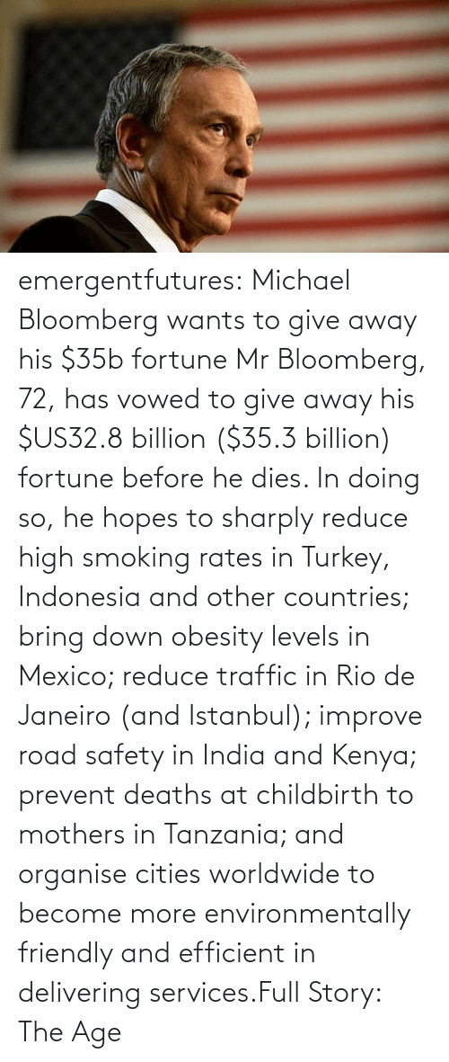 He Dies: emergentfutures:  Michael Bloomberg wants to give away his $35b fortune Mr Bloomberg, 72, has vowed to give away his $US32.8 billion ($35.3 billion) fortune before he dies. In doing so, he hopes to sharply reduce high smoking rates in Turkey, Indonesia and other countries; bring down obesity levels in Mexico; reduce traffic in Rio de Janeiro (and Istanbul); improve road safety in India and Kenya; prevent deaths at childbirth to mothers in Tanzania; and organise cities worldwide to become more environmentally friendly and efficient in delivering services.Full Story: The Age
