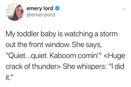 """Quiet, Baby, and Storm: emery lord  @emerylord  My toddler baby is watching a storm  out the front window. She says,  """"Quiet...quiet. Kaboom comin'"""" <Huge  crack of thunder> She whispers: """"I did  it."""""""