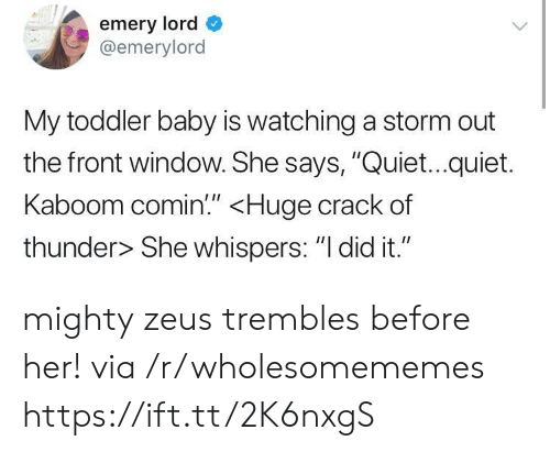 """Zeus: emery lord  @emerylord  My toddler baby is watching a storm out  the front window. She says, """"Quiet...quiet.  Kaboom comin!"""" <Huge crack of  thunder> She whispers: """"I did it."""" mighty zeus trembles before her! via /r/wholesomememes https://ift.tt/2K6nxgS"""