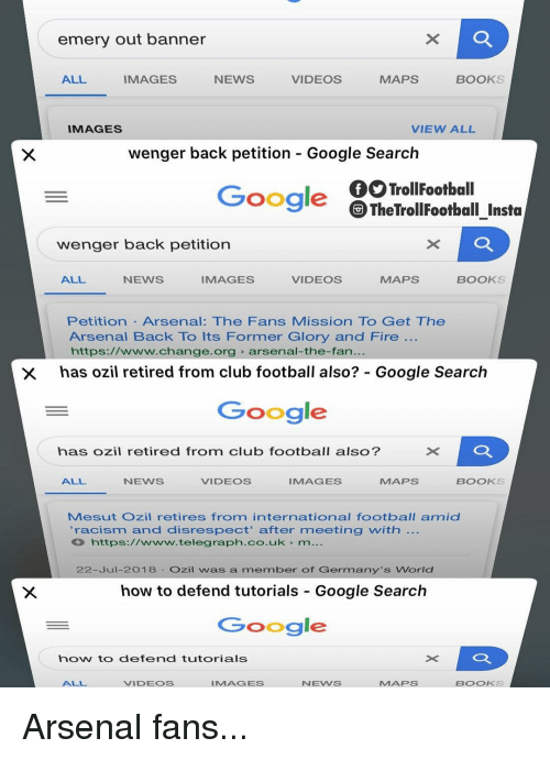 telegraph.co.uk: emery out banner  ALL  IMAGES  NEWS  VIDEOS  MAPS  BOOKS  IMAGES  VIEW ALL  wenger back petition - Google Search  TrollFootball  TheTrollFootball Insta  Google  wenger back petition  ALL  NEWS  IMAGES  VIDEOS  MAPS  BOOKS  Petition Arsenal: The Fans Mission To Get The  Arsenal Back To Its Former Glory and Fire  https://www.change.org arsenal-the-fan.  has ozil retired from club football also?: Google Search  Google  ×D  has ozil retired from club football also?  ALL  NEWS  VIDEOS  IMAGES  MAPS  BOOKS  Mesut Ozil retires from international football amid  'racism and disrespect' after meeting with  https://www.telegraph.co.uk m...  22-Jul-2018 Ozil was a member of Germany's World  how to defend tutorials Google Search  Google  how to defend tutorials  ALL  VIDEOS  IMAGES  NEWS  MAPS  BOOKS Arsenal fans...