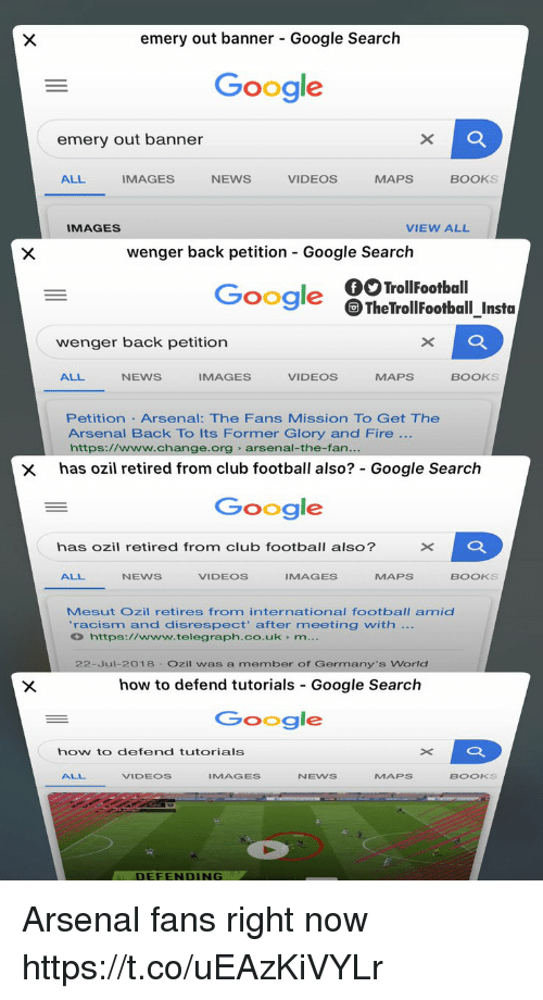 telegraph.co.uk: emery out banner - Google Search  Google  emery out banner  ALL  IMAGES  NEWS  VIDEOS  MAPS  BOOKS  IMAGES  VIEW ALL  wenger back petition Google Search  Google TheTrollFootball_Insta  wenger back petition  ALL  NEWS  IMAGES  VIDEOS  MAPS  BOOKS  Petition Arsenal: The Fans Mission TO Get The  Arsenal Back To Its Former Glory and Fire  https://www.change.org arsenal-the-fan  x has ozil retired from club football also? Google Search  Google  has ozil retired from club football also?  ALL  NEWS  VIDEOS  IMAGES  MAPS  BOOKS  Mesut Ozil retires from international football amid  racism and disrespect' after meeting with  https://www.telegraph.co.uk m  22-Jul-2018 Ozil was a member of Germany's World  how to defend tutorials Google Search  Google  how to defend tutorials  ALL  VIDEOS  IMAGES  NEWS  MAPs  BOOKS  DEFENDING Arsenal fans right now https://t.co/uEAzKiVYLr