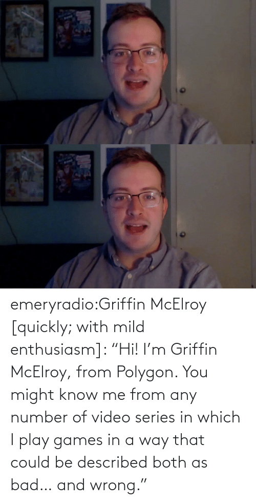 "play: emeryradio:Griffin McElroy [quickly; with mild enthusiasm]: ""Hi! I'm Griffin McElroy, from Polygon. You might know me from any number of video series in which I play games in a way that could be described both as bad… and wrong."""