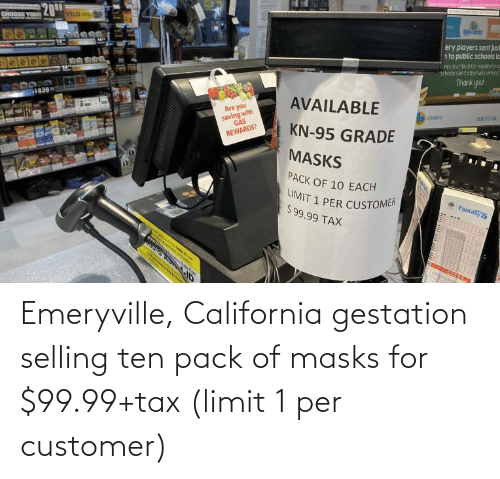 tax: Emeryville, California gestation selling ten pack of masks for $99.99+tax (limit 1 per customer)