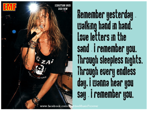 hand in hand: EMF  SEBASTIAN BACH  SKID ROW  Remember yesterday  Lalking hand in hand  sand iremember you  Through sleepless nights.  ihrough every endless  dau iuanna hear upul  Say. remember you.  www.facebook.com  ties Music Forever