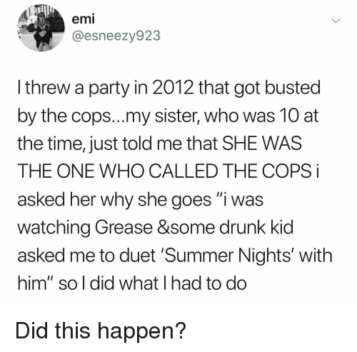 """duet: emi  @esneezy923  I threw a party in 2012 that got busted  by the cops...my sister, who was 10 at  the time, just told me that SHE WAS  THE ONE WHO CALLED THE COPS i  asked her why she goes """"i was  watching Grease &some drunk kid  asked me to duet 'Summer Nights' with  him"""" so l did what I had to do Did this happen?"""