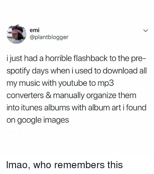 google images: emi  @plantblogger  i just had a horrible flashback to the pre-  spotify days when i used to download all  my music with youtube to mp3  converters & manually organize them  into itunes albums with album art i found  on google images lmao, who remembers this