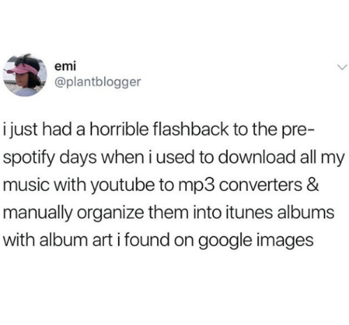 google images: emi  @plantblogger  i just had a horrible flashback to the pre-  spotify days when i used to download all my  music with youtube to mp3 converters &  manually organize them into itunes albums  with album art i found on google images
