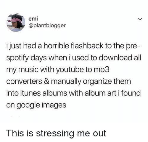 google images: emi  @plantblogger  i just had a horrible flashback to the pre-  spotify days when i used to download all  my music with youtube to mp3  converters & manually organize them  into itunes albums with album art i found  on google images This is stressing me out