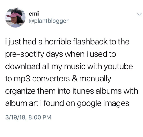 google images: emi  @plantblogger  i just had a horrible flashback to the  pre-spotify days when i used to  download all my music with youtube  to mp3 converters & manually  organize them into itunes albums with  album art i found on google images  3/19/18, 8:00 PM