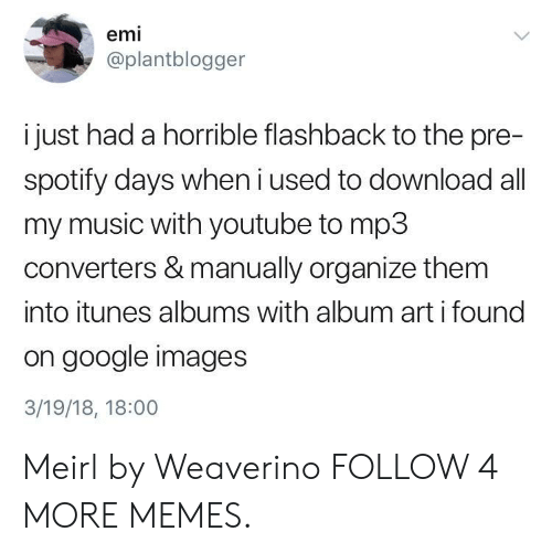 Albums: emi  @plantblogger  i just had a horrible flashback to the pre-  spotify days when i used to download all  my music with youtube to mp3  converters & manually organize them  into itunes albums with album art i found  on google images  3/19/18, 18:00 Meirl by Weaverino FOLLOW 4 MORE MEMES.