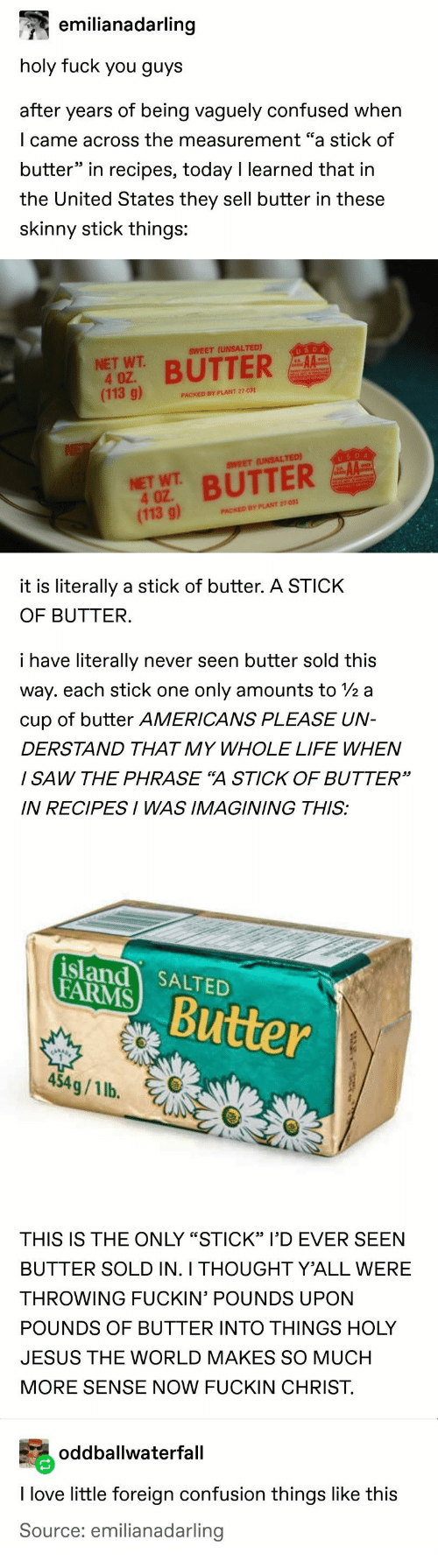 "imagining: emilianadarling  holy fuck you guys  after years of being vaguely confused when  I came across the measurement ""a stick of  butter"" in recipes, today I learned that in  the United States they sell butter in these  skinny stick things:  USDA  SWEET (UNSALTED)  NET WT  4 OZ.  (113 g)  BUTTER  PACKED BY PLANT 27-031  NE  USDA  AA  SWEET (UNSALTED)  NET WT BUTTER  4 OZ  (113 g)  PACKED BY PLANT 27-031  it is literally a stick of butter. A STICK  OF BUTTER.  i have literally  never seen butter sold this  way. each stick one  only amounts to 2 a  cup of butter AMERICANS PLEASE UN-  DERSTAND THAT MY WHOLE LIFE WHEN  I SAW THE PHRASE ""A STICK OF BUTTER""  IN RECIPESI WAS IMAGINING THIS:  island SALTED  FARMS  Butter  454g/1 lb.  THIS IS THE ONLY ""STICK"" I'D EVER SEEN  BUTTER SOLD IN. I THOUGHT Y'ALL WERE  THROWING FUCKIN' POUNDS UPON  POUNDS OF BUTTER INTO THINGS HOLY  JESUS THE WORLD MAKES SO MUCH  MORE SENSE NOW FUCKIN CHRIST  oddballwaterfall  I love little foreign confusion things like this  Source: emilianadarling"