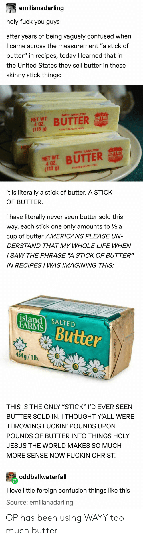 "imagining: emilianadarling  holy fuck you guys  after years of being vaguely confused when  I came across the measurement ""a stick of  butter"" in recipes, today I learned that in  the United States they sell butter in these  skinny stick things:  SWEET (UNSALTED)  USDA  NET WT  4 OZ.  (113 g)  BUTTER  PACKED BY PLANT 27-031  NE  USDA  SWEET (UNSALTED)  NET WT BUTTER  4 OZ  (113 g)  PACKED BY PLANT 27-031  it is literally a stick of butter. A STICK  OF BUTTER.  i have literally  never seen butter sold this  way. each stick one  only amounts to /2 a  cup of butter AMERICANS PLEASE UN-  DERSTAND THAT MY WHOLE LIFE WHEN  / SAW THE PHRASE ""A STICK OF BUTTER""  IN RECIPESI WAS IMAGINING THIS:  island SALTED  FARMS  Butter  454g/1 lb.  THIS IS THE ONLY ""STICK"" l'D EVER SEEN  BUTTER SOLD IN. I THOUGHT Y'ALL WERE  THROWING FUCKIN' POUNDS UPON  POUNDS OF BUTTER INTO THINGS HOLY  JESUS THE WORLD MAKES SO MUCH  MORE SENSE NOW FUCKIN CHRIST.  oddballwaterfall  I love little foreign confusion things like this  Source: emilianadarling OP has been using WAYY too much butter"