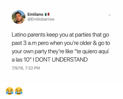 "Memes, Parents, and Party: Emiliano  Emiliobarrow  Latino parents keep you at parties that go  past 3 a.m pero when you're older & go to  your own party they're like ""te quiero aquí  a las 10"" I DONT UNDERSTAND  7/9/18, 7:22 PM 😂😂"