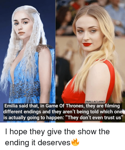 """Game of Thrones, Memes, and Game: EMILLACLARKE  Emilia said that, in Game Of Thrones, they are filming  different endings and they aren't being told which one  is actually going to happen: """"They don't even trust us"""" I hope they give the show the ending it deserves🔥"""