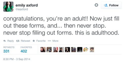 Congratulations, Never, and Adult: emily axford  Follow  eaxford  congratulations, you're an adult!! Now just fill  out these forms, and... then never stop  never stop filling out forms. this is adulthood.  Reply 3 RetweetFavoriteMore  RETWEETSFAVORITES  331  402  8:30 PM-3 Sep 2014