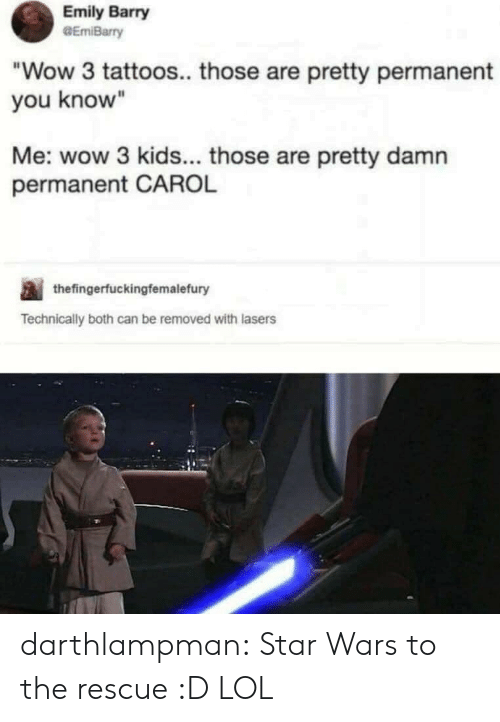 "Emily: Emily Barry  GEmiBarry  ""Wow 3 tattoos.. those are pretty permanent  you know""  Me: wow 3 kids... those are pretty damn  permanent CAROL  thefingerfuckingfemalefury  Technically both can be removed with lasers darthlampman:  Star Wars to the rescue :D LOL"