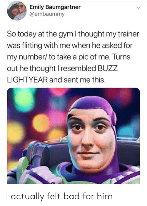 Emily: Emily Baumgartner  @embaummy  So today at the gym I thought my trainer  was flirting with me when he asked for  my number/to take a pic of me. Turns  out he thought I resembled BUZZ  LIGHTYEAR and sent me this. I actually felt bad for him