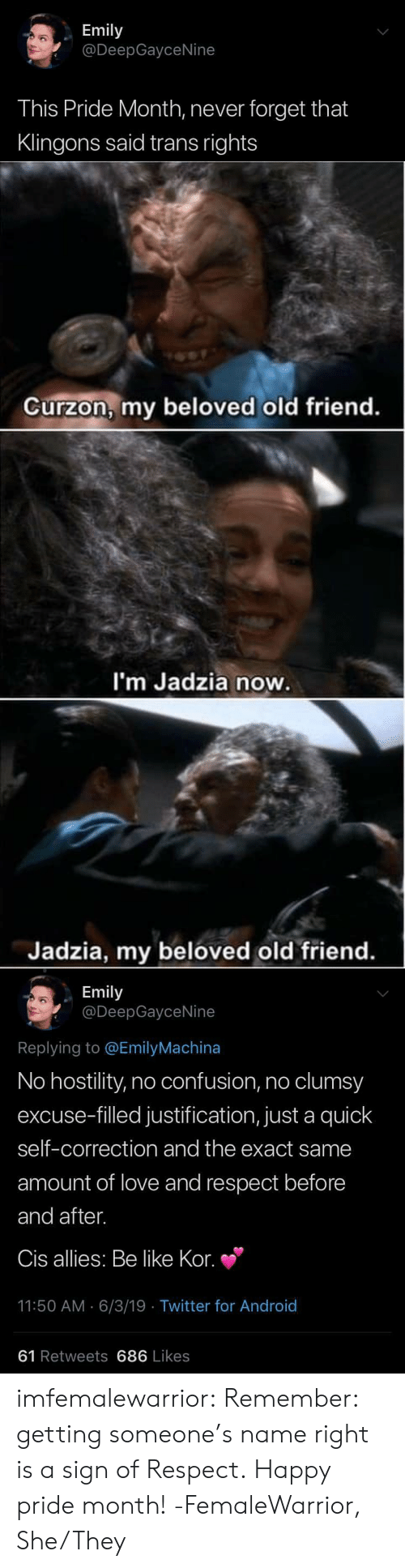 before and after: Emily  @DeepGayceNine  This Pride Month, never forget that  Klingons said trans rights   Curzon, my beloved old friend.  I'm Jadzia now.  Jadzia, my beloved old friend.   Emily  @DeepGayceNine  Replying to @EmilyMachina  No hostility, no confusion, no clumsy  excuse-filled justification, just a quick  self-correction and the exact same  amount of love and respect before  and after.  Cis allies: Be like Kor.  11:50 AM 6/3/19 Twitter for And roid  61 Retweets 686 Likes imfemalewarrior:  Remember: getting someone's name right is a sign of Respect. Happy pride month! -FemaleWarrior, She/They